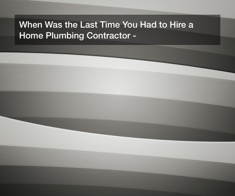 When Was the Last Time You Had to Hire a Home Plumbing Contractor?
