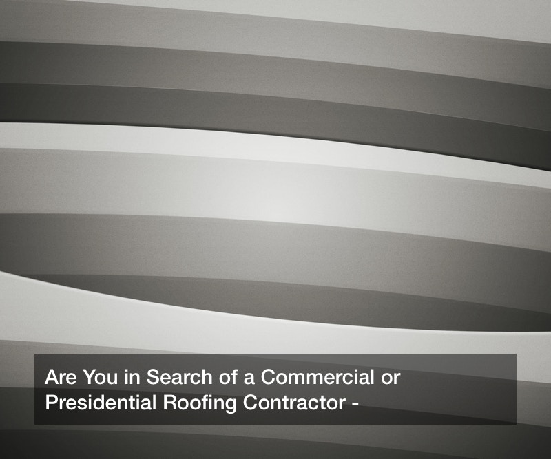 Are You in Search of a Commercial or Presidential Roofing Contractor?
