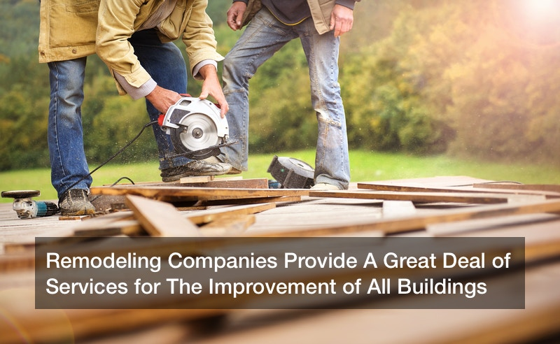 Remodeling Companies Provide A Great Deal of Services for The Improvement of All Buildings