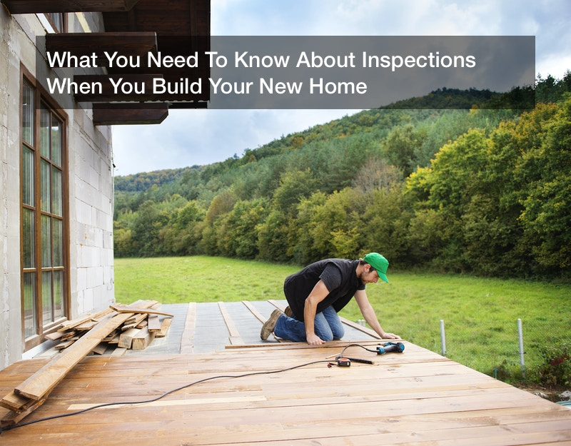 What You Need To Know About Inspections When You Build Your New Home