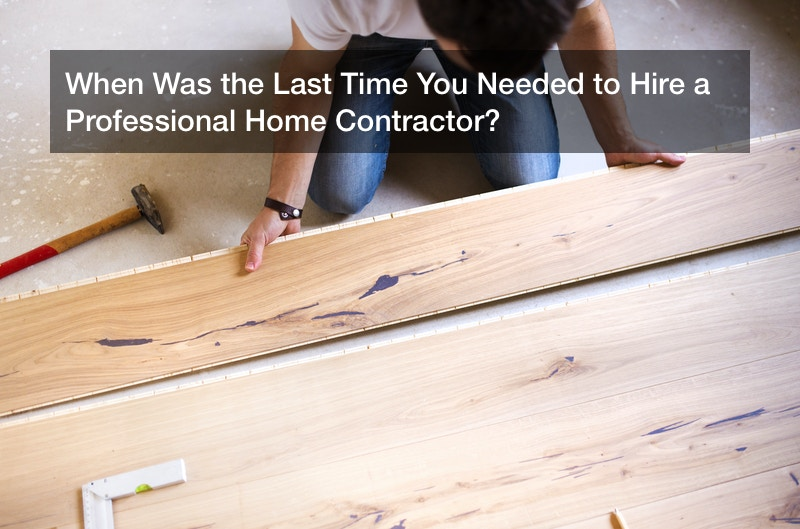 When Was the Last Time You Needed to Hire a Professional Home Contractor?
