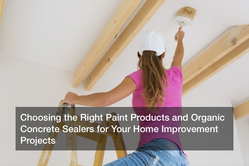 Choosing the Right Paint Products and Organic Concrete Sealers for Your Home Improvement Projects