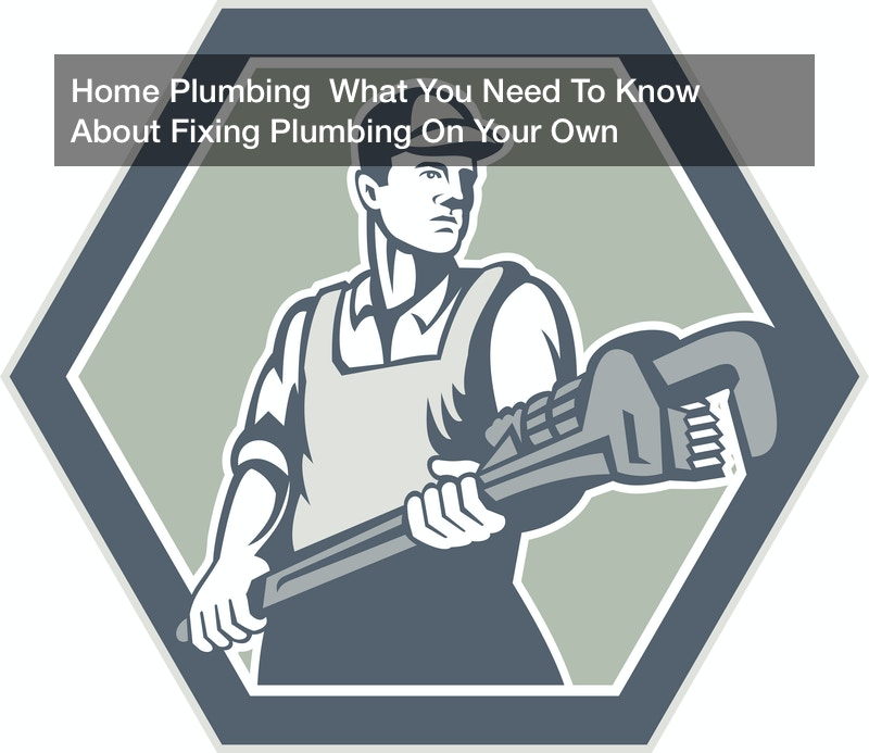 Home Plumbing  What You Need To Know About Fixing Plumbing On Your Own