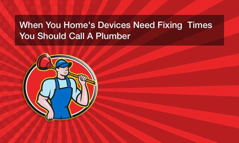 When You Home's Devices Need Fixing  Times You Should Call A Plumber