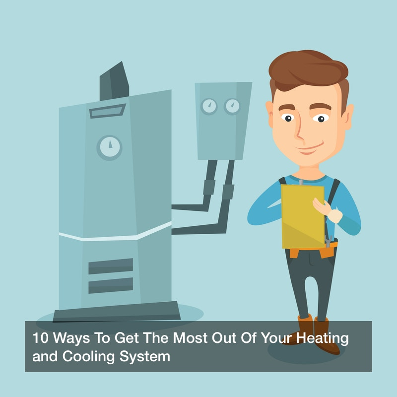 10 Ways To Get The Most Out Of Your Heating and Cooling System