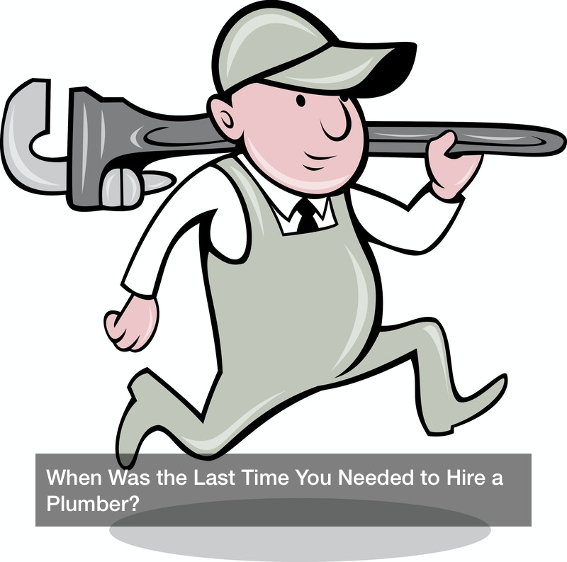 When Was the Last Time You Needed to Hire a Plumber?