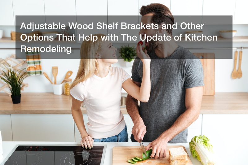 Adjustable Wood Shelf Brackets and Other Options That Help with The Update of Kitchen Remodeling