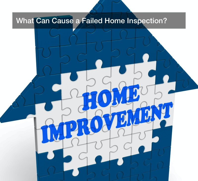 What Can Cause a Failed Home Inspection?