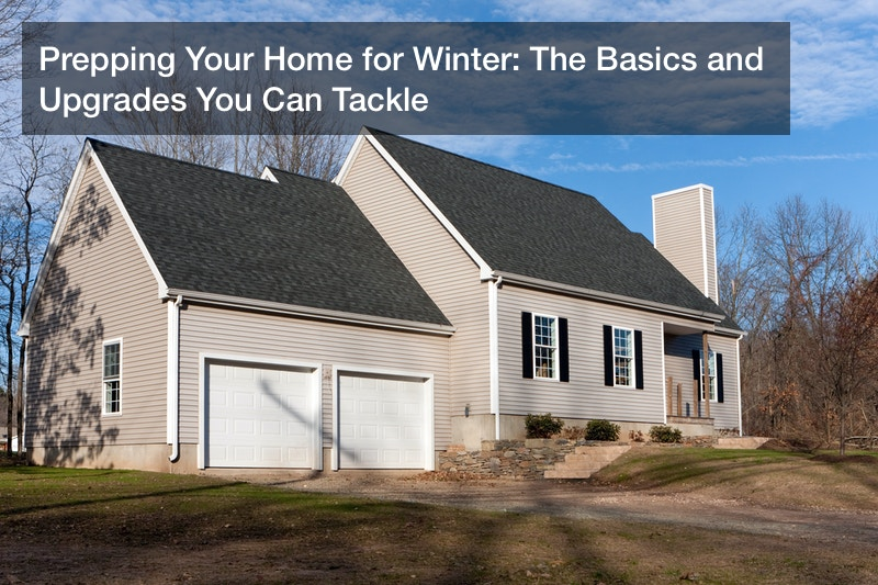 Prepping Your Home for Winter: The Basics and Upgrades You Can Tackle
