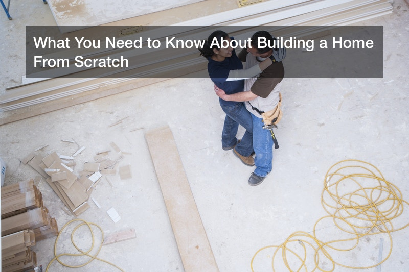 What You Need to Know About Building a Home From Scratch
