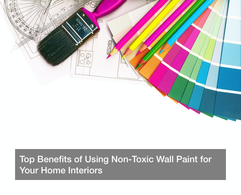 Top Benefits of Using Non-Toxic Wall Paint for Your Home Interiors