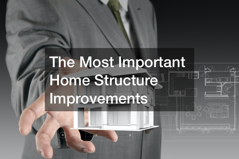 The Most Important Home Structure Improvements